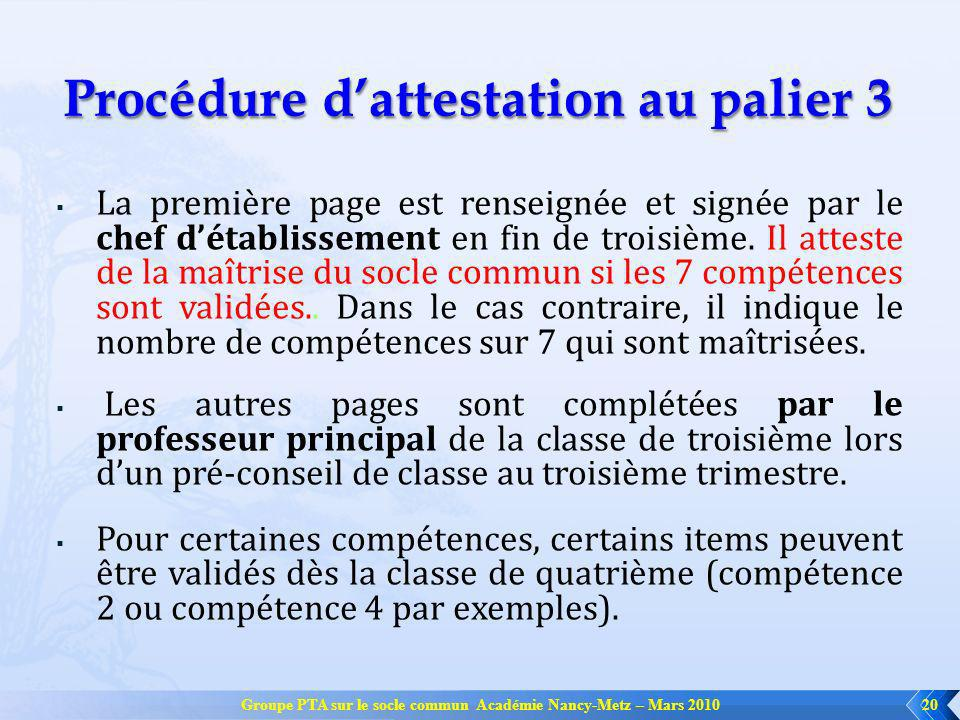 Groupe PTA sur le socle commun Académie Nancy-Metz – Mars 201020 Procédure dattestation au palier 3 La première page est renseignée et signée par le chef détablissement en fin de troisième.