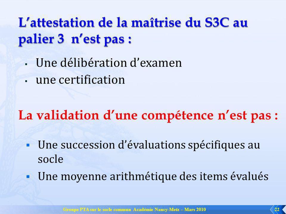 Groupe PTA sur le socle commun Académie Nancy-Metz – Mars 201022 Lattestation de la maîtrise du S3C au palier 3 nest pas : Une délibération dexamen un