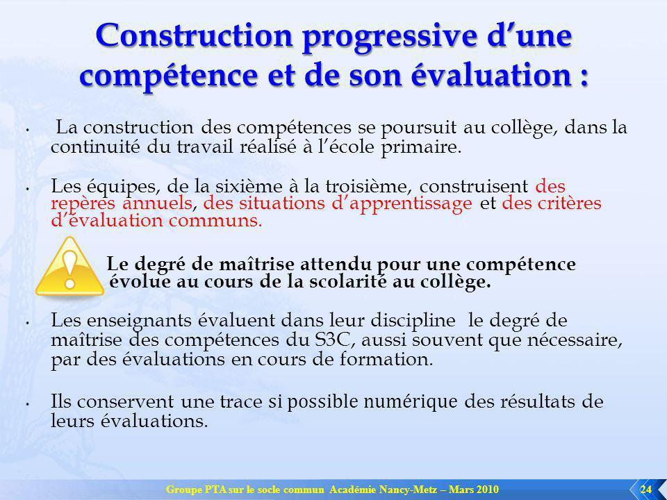 Groupe PTA sur le socle commun Académie Nancy-Metz – Mars 201024 Construction progressive dune compétence et de son évaluation : La construction des compétences se poursuit au collège, dans la continuité du travail réalisé à lécole primaire.