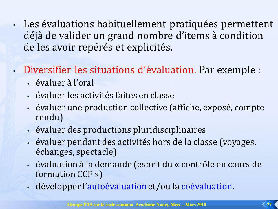 Groupe PTA sur le socle commun Académie Nancy-Metz – Mars 201027 Les évaluations habituellement pratiquées permettent déjà de valider un grand nombre ditems à condition de les avoir repérés et explicités.