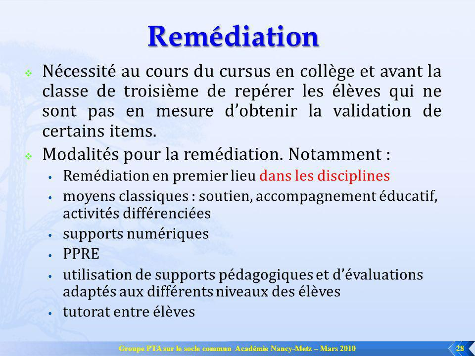 Groupe PTA sur le socle commun Académie Nancy-Metz – Mars 201028 Remédiation Nécessité au cours du cursus en collège et avant la classe de troisième de repérer les élèves qui ne sont pas en mesure dobtenir la validation de certains items.