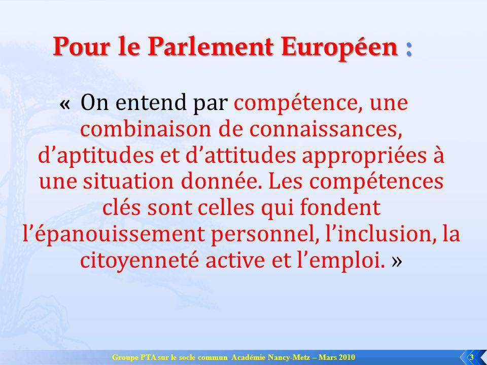 Groupe PTA sur le socle commun Académie Nancy-Metz – Mars 20103 Pour le Parlement Européen : « On entend par compétence, une combinaison de connaissan