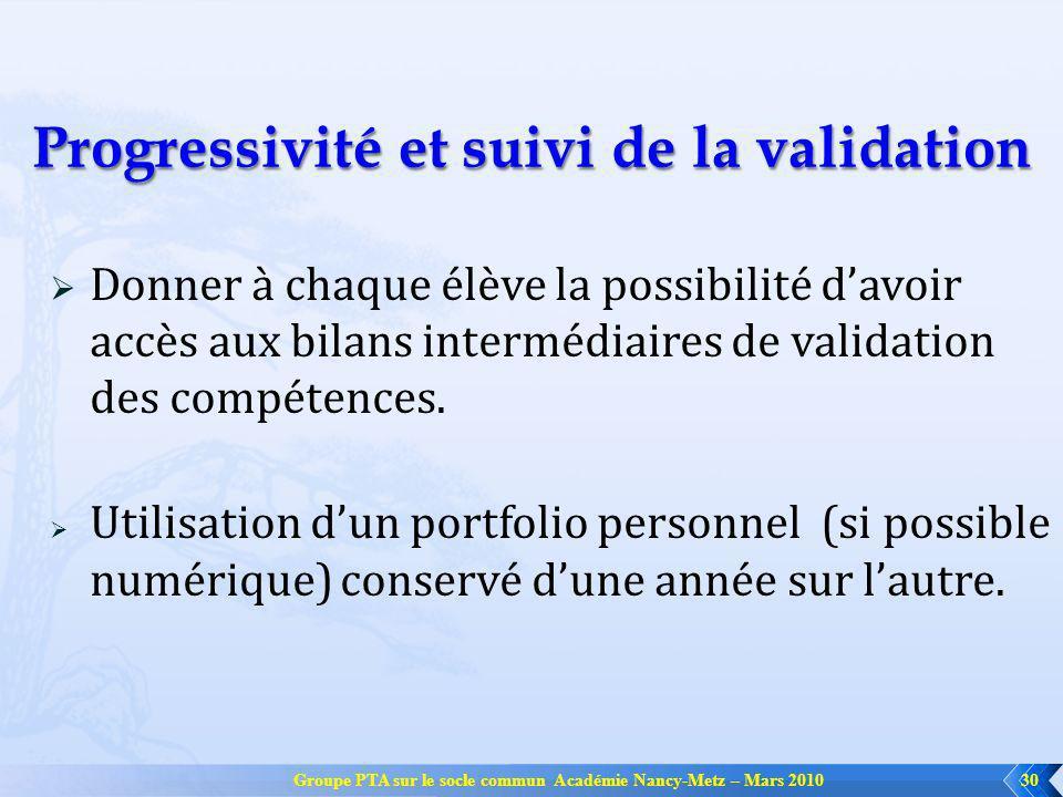 Groupe PTA sur le socle commun Académie Nancy-Metz – Mars 201030 Progressivité et suivi de la validation Donner à chaque élève la possibilité davoir a