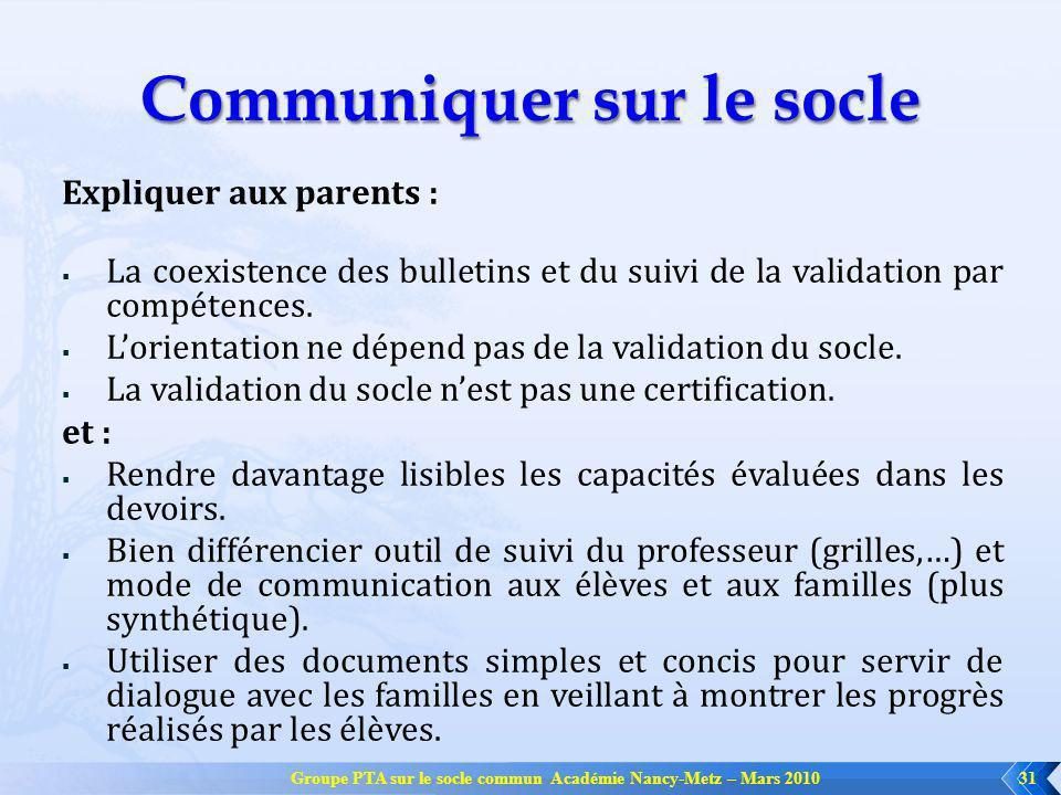 Groupe PTA sur le socle commun Académie Nancy-Metz – Mars 201031 Communiquer sur le socle Expliquer aux parents : La coexistence des bulletins et du suivi de la validation par compétences.