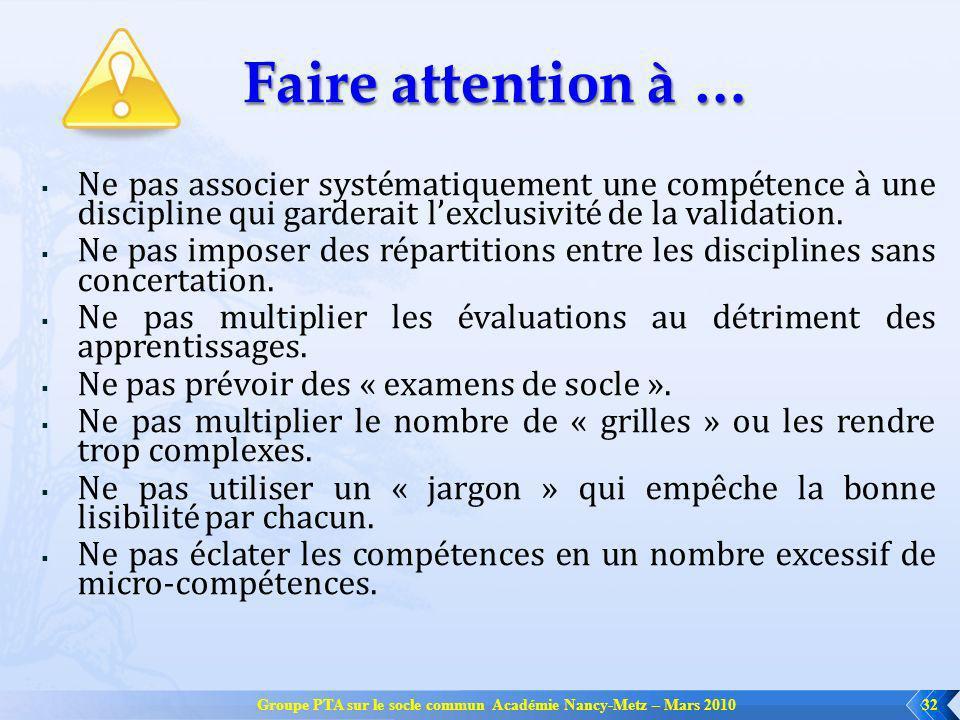 Groupe PTA sur le socle commun Académie Nancy-Metz – Mars 201032 Faire attention à … Ne pas associer systématiquement une compétence à une discipline