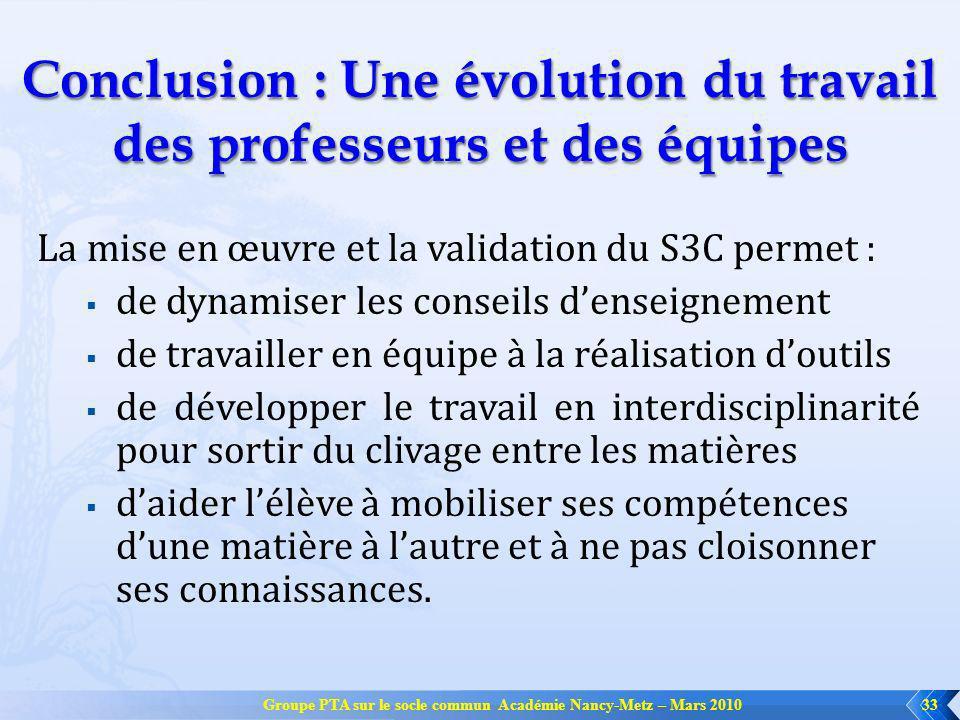 Groupe PTA sur le socle commun Académie Nancy-Metz – Mars 201033 Conclusion : Une évolution du travail des professeurs et des équipes La mise en œuvre