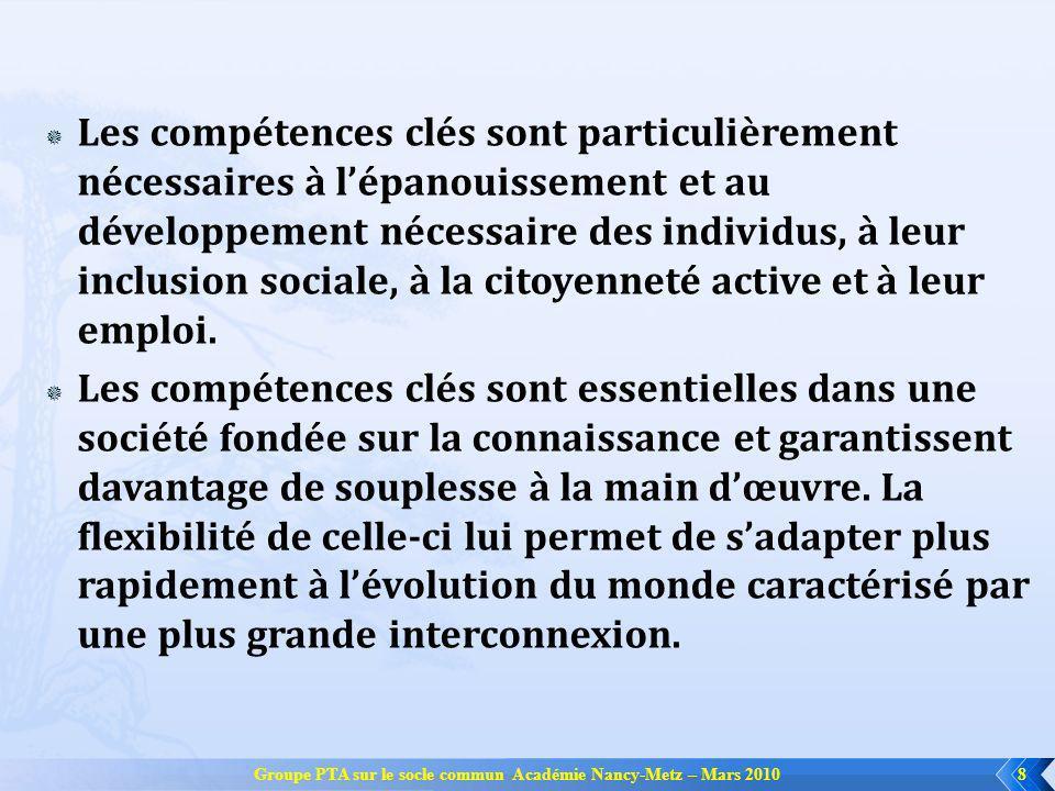 Groupe PTA sur le socle commun Académie Nancy-Metz – Mars 20108 Les compétences clés sont particulièrement nécessaires à lépanouissement et au développement nécessaire des individus, à leur inclusion sociale, à la citoyenneté active et à leur emploi.