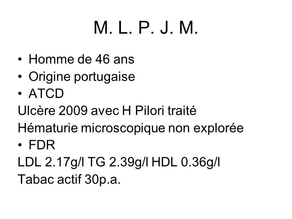 M. L. P. J. M. Homme de 46 ans Origine portugaise ATCD Ulcère 2009 avec H Pilori traité Hématurie microscopique non explorée FDR LDL 2.17g/l TG 2.39g/