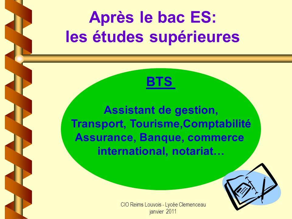 CIO Reims Louvois - Lycée Clemenceau janvier 2011 Après le bac ES: les études supérieures BTS Assistant de gestion, Transport, Tourisme,Comptabilité A