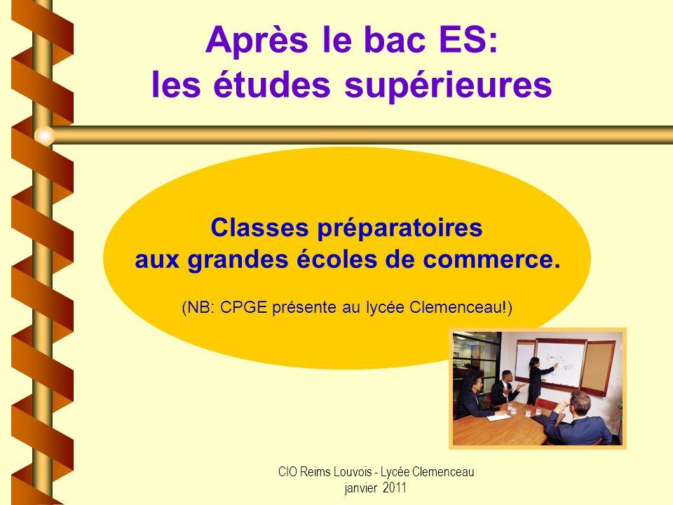CIO Reims Louvois - Lycée Clemenceau janvier 2011 Après le bac ES: les études supérieures Classes préparatoires aux grandes écoles de commerce. (NB: C