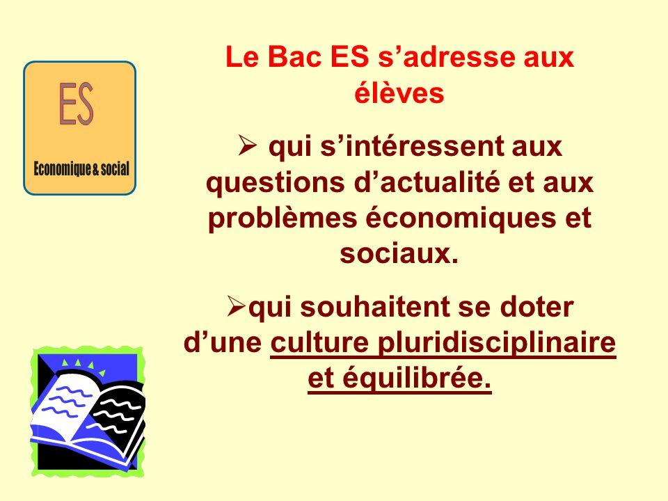Le Bac ES sadresse aux élèves qui sintéressent aux questions dactualité et aux problèmes économiques et sociaux. qui souhaitent se doter dune culture