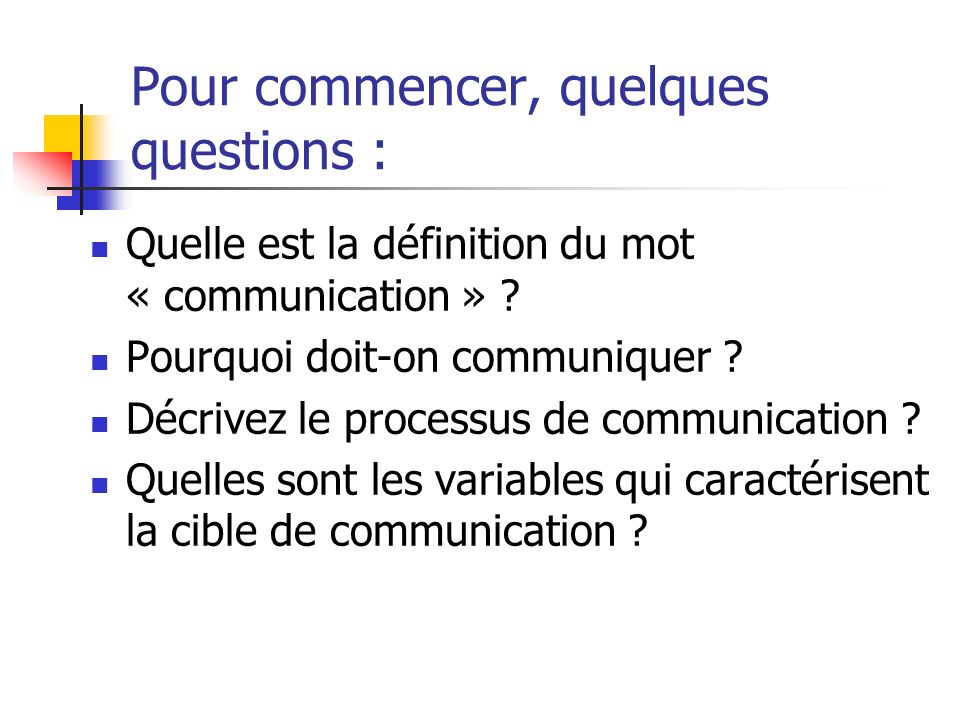 Pour commencer, quelques questions : Quelle est la définition du mot « communication » ? Pourquoi doit-on communiquer ? Décrivez le processus de commu