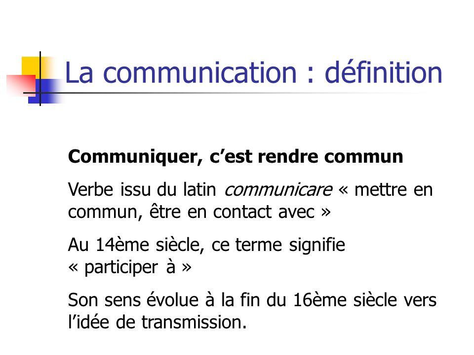 La communication : définition Communiquer, cest rendre commun Verbe issu du latin communicare « mettre en commun, être en contact avec » Au 14ème sièc