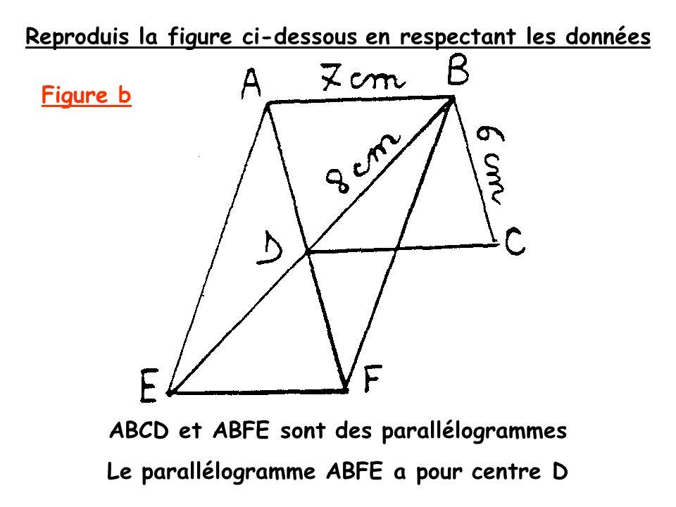 ABCD et ABFE sont des parallélogrammes Le parallélogramme ABFE a pour centre D Reproduis la figure ci-dessous en respectant les données Figure b