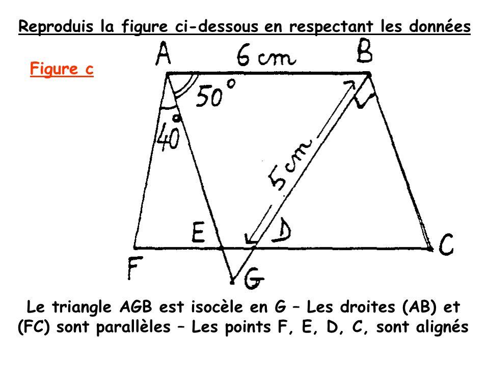Reproduis la figure ci-dessous en respectant les données Le triangle AGB est isocèle en G – Les droites (AB) et (FC) sont parallèles – Les points F, E