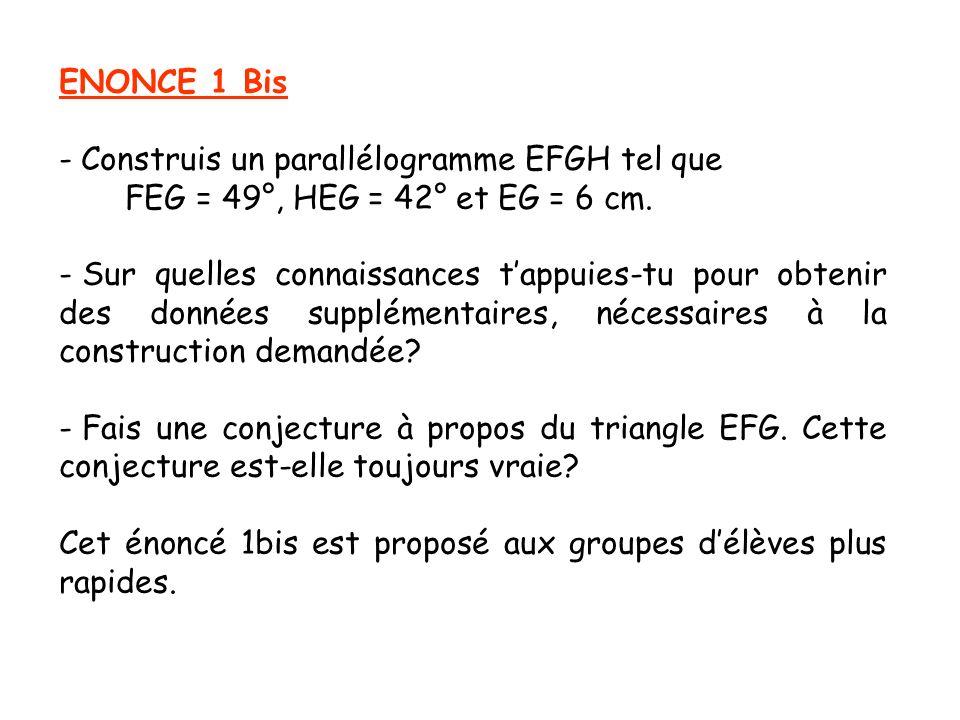 ENONCE 1 Bis - Construis un parallélogramme EFGH tel que FEG = 49°, HEG = 42° et EG = 6 cm. - Sur quelles connaissances tappuies-tu pour obtenir des d