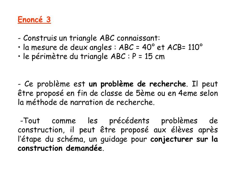 Enoncé 3 - Construis un triangle ABC connaissant: la mesure de deux angles : ABC = 40° et ACB= 110° le périmètre du triangle ABC : P = 15 cm - Ce prob