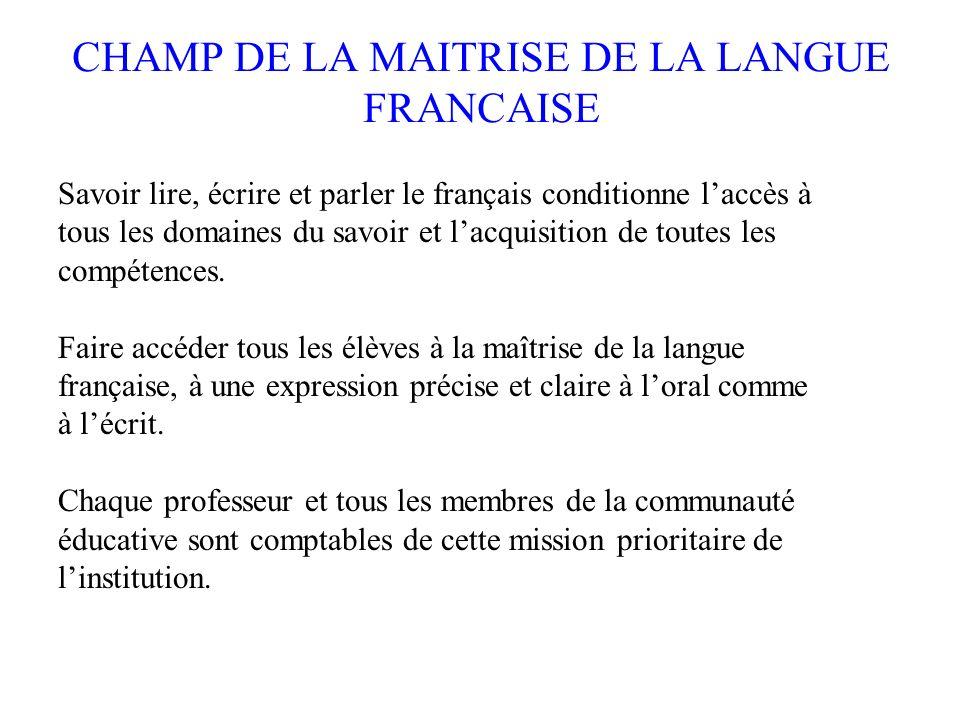 CHAMP DE LA MAITRISE DE LA LANGUE FRANCAISE Savoir lire, écrire et parler le français conditionne laccès à tous les domaines du savoir et lacquisition