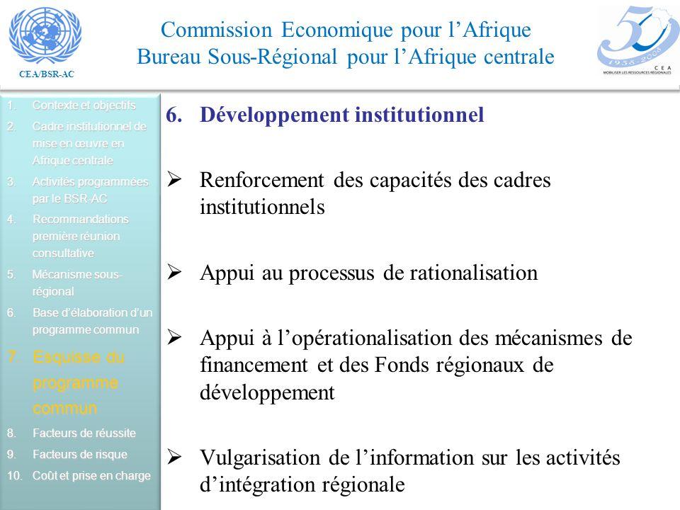 CEA/BSR-AC Commission Economique pour lAfrique Bureau Sous-Régional pour lAfrique centrale 6.Développement institutionnel Renforcement des capacités des cadres institutionnels Appui au processus de rationalisation Appui à lopérationalisation des mécanismes de financement et des Fonds régionaux de développement Vulgarisation de linformation sur les activités dintégration régionale 1.Contexte et objectifs 2.Cadre institutionnel de mise en œuvre en Afrique centrale 3.Activités programmées par le BSR-AC 4.Recommandations première réunion consultative 5.Mécanisme sous- régional 6.Base délaboration dun programme commun 7.Esquisse du programme commun 8.Facteurs de réussite 9.Facteurs de risque 10.Coût et prise en charge