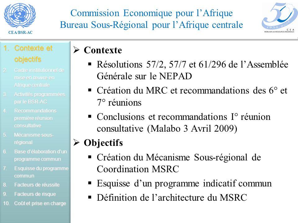 CEA/BSR-AC Commission Economique pour lAfrique Bureau Sous-Régional pour lAfrique centrale Contexte Résolutions 57/2, 57/7 et 61/296 de lAssemblée Générale sur le NEPAD Création du MRC et recommandations des 6° et 7° réunions Conclusions et recommandations I° réunion consultative (Malabo 3 Avril 2009) Objectifs Création du Mécanisme Sous-régional de Coordination MSRC Esquisse dun programme indicatif commun Définition de larchitecture du MSRC 1.Contexte et objectifs 2.Cadre institutionnel de mise en œuvre en Afrique centrale 3.Activités programmées par le BSR-AC 4.Recommandations première réunion consultative 5.Mécanisme sous- régional 6.Base délaboration dun programme commun 7.Esquisse du programme commun 8.Facteurs de réussite 9.Facteurs de risque 10.Coût et prise en charge