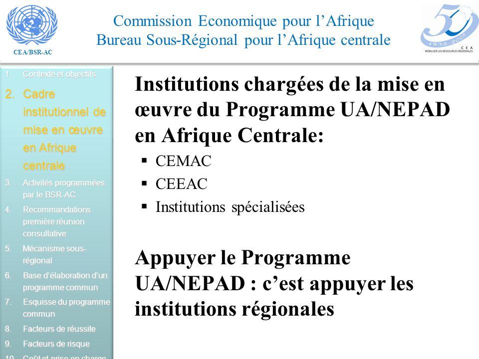 CEA/BSR-AC Commission Economique pour lAfrique Bureau Sous-Régional pour lAfrique centrale Institutions chargées de la mise en œuvre du Programme UA/NEPAD en Afrique Centrale: CEMAC CEEAC Institutions spécialisées Appuyer le Programme UA/NEPAD : cest appuyer les institutions régionales 1.Contexte et objectifs 2.Cadre institutionnel de mise en œuvre en Afrique centrale 3.Activités programmées par le BSR-AC 4.Recommandations première réunion consultative 5.Mécanisme sous- régional 6.Base délaboration dun programme commun 7.Esquisse du programme commun 8.Facteurs de réussite 9.Facteurs de risque 10.Coût et prise en charge