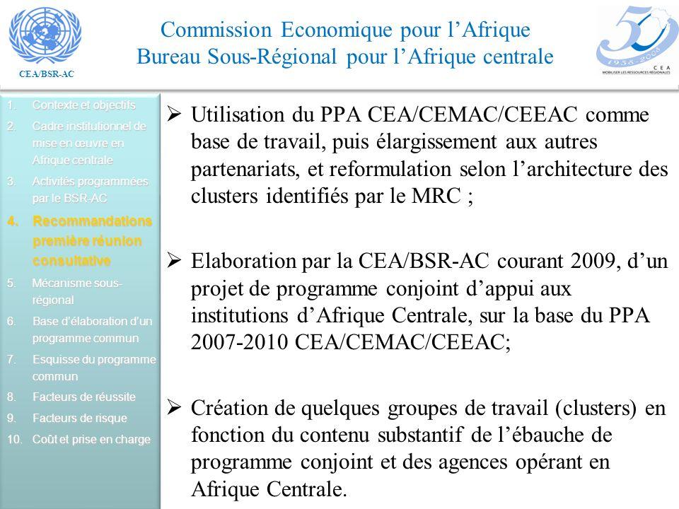 CEA/BSR-AC Commission Economique pour lAfrique Bureau Sous-Régional pour lAfrique centrale Utilisation du PPA CEA/CEMAC/CEEAC comme base de travail, puis élargissement aux autres partenariats, et reformulation selon larchitecture des clusters identifiés par le MRC ; Elaboration par la CEA/BSR-AC courant 2009, dun projet de programme conjoint dappui aux institutions dAfrique Centrale, sur la base du PPA 2007-2010 CEA/CEMAC/CEEAC; Création de quelques groupes de travail (clusters) en fonction du contenu substantif de lébauche de programme conjoint et des agences opérant en Afrique Centrale.