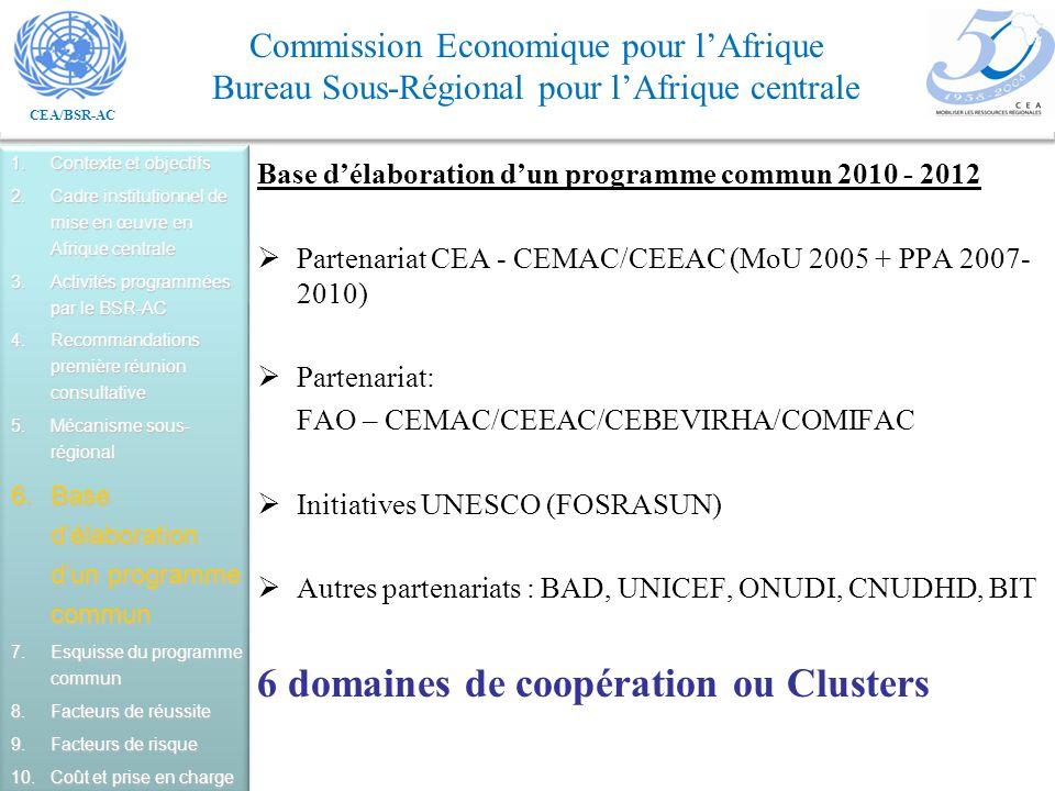 CEA/BSR-AC Commission Economique pour lAfrique Bureau Sous-Régional pour lAfrique centrale Base délaboration dun programme commun 2010 - 2012 Partenariat CEA - CEMAC/CEEAC (MoU 2005 + PPA 2007- 2010) Partenariat: FAO – CEMAC/CEEAC/CEBEVIRHA/COMIFAC Initiatives UNESCO (FOSRASUN) Autres partenariats : BAD, UNICEF, ONUDI, CNUDHD, BIT 6 domaines de coopération ou Clusters 1.Contexte et objectifs 2.Cadre institutionnel de mise en œuvre en Afrique centrale 3.Activités programmées par le BSR-AC 4.Recommandations première réunion consultative 5.Mécanisme sous- régional 6.Base délaboration dun programme commun 7.Esquisse du programme commun 8.Facteurs de réussite 9.Facteurs de risque 10.Coût et prise en charge