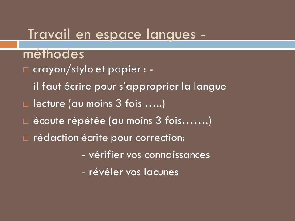 Travail en espace langues - méthodes crayon/stylo et papier : - il faut écrire pour sapproprier la langue lecture (au moins 3 fois …..) écoute répétée