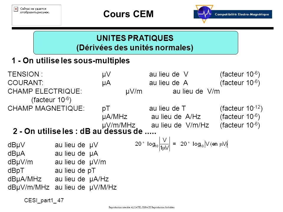 Cours CEM CESI_part1_ 47 Reproduction interdite ALCATEL ESPACE Reproduction forbidden UNITES PRATIQUES (Dérivées des unités normales) 1 - On utilise les sous-multiples 2 - On utilise les : dB au dessus de.....