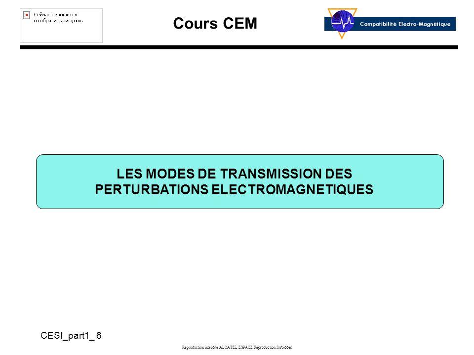 Cours CEM CESI_part1_ 6 Reproduction interdite ALCATEL ESPACE Reproduction forbidden LES MODES DE TRANSMISSION DES PERTURBATIONS ELECTROMAGNETIQUES
