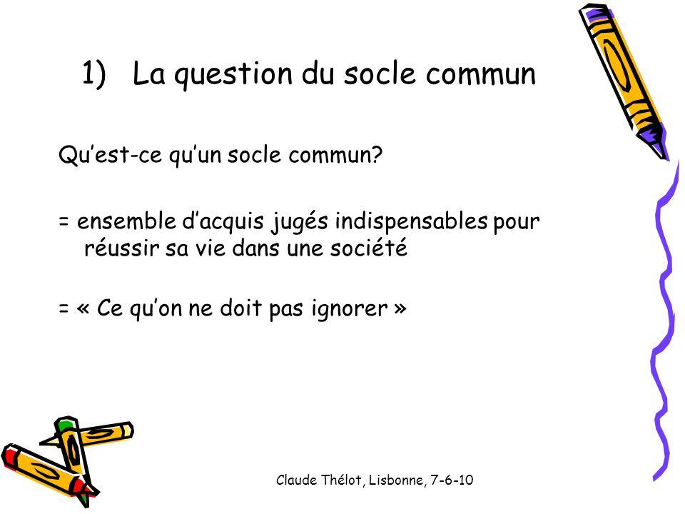 Claude Thélot, Lisbonne, 7-6-10 1)La question du socle commun Quest-ce quun socle commun? = ensemble dacquis jugés indispensables pour réussir sa vie