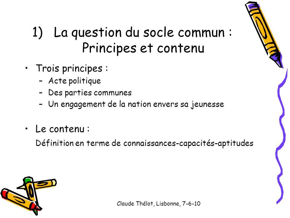 Claude Thélot, Lisbonne, 7-6-10 1)La question du socle commun : Principes et contenu Trois principes : –Acte politique –Des parties communes –Un engag