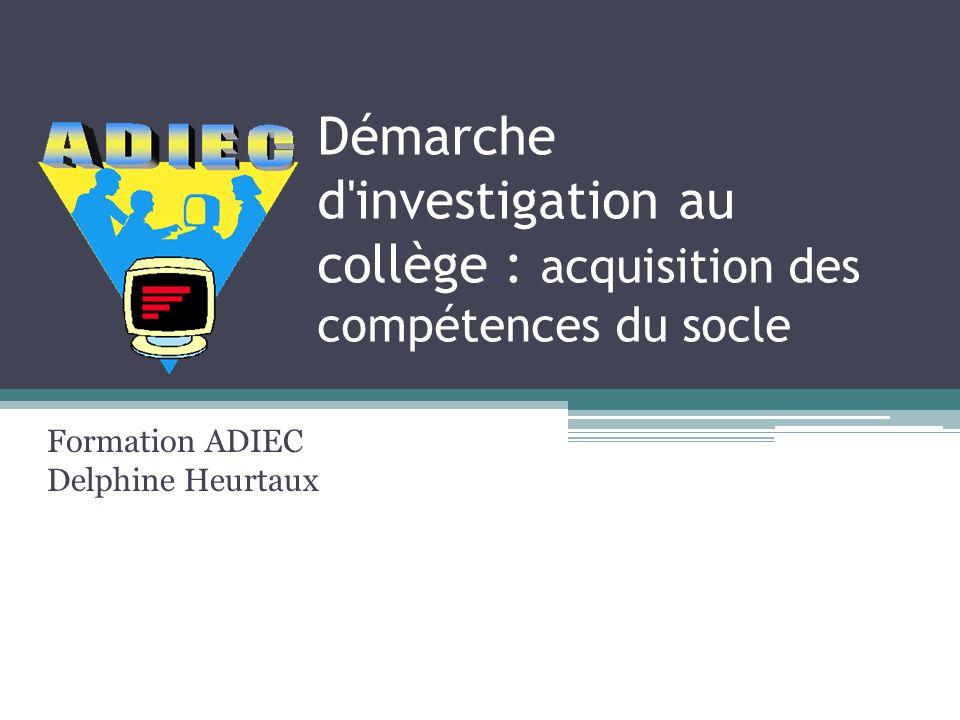 Démarche d'investigation au collège : acquisition des compétences du socle Formation ADIEC Delphine Heurtaux