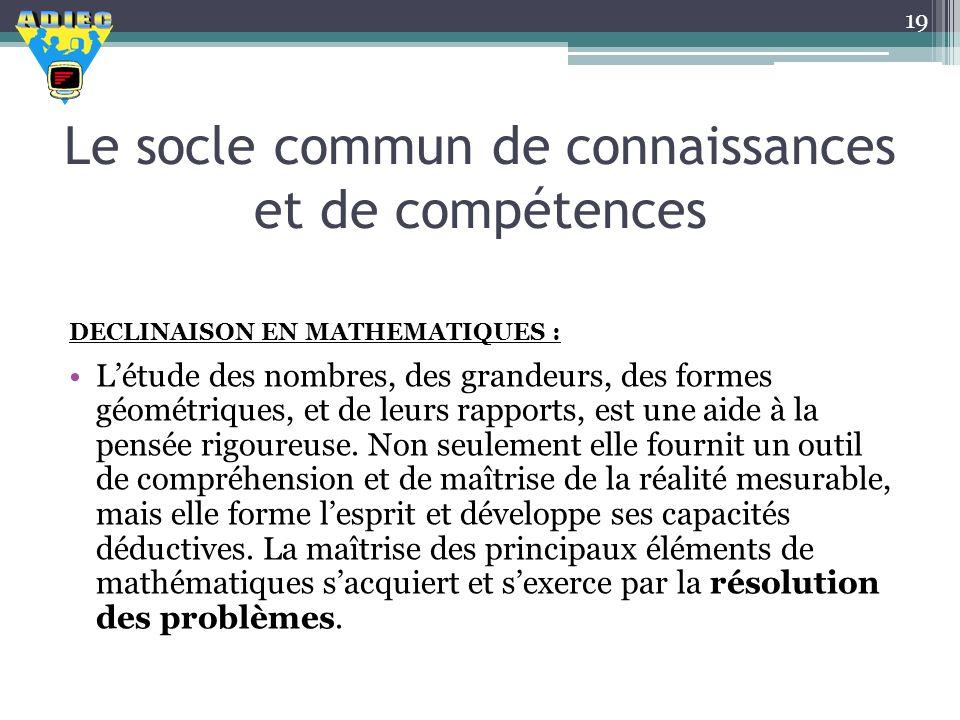 Le socle commun de connaissances et de compétences DECLINAISON EN MATHEMATIQUES : Létude des nombres, des grandeurs, des formes géométriques, et de le