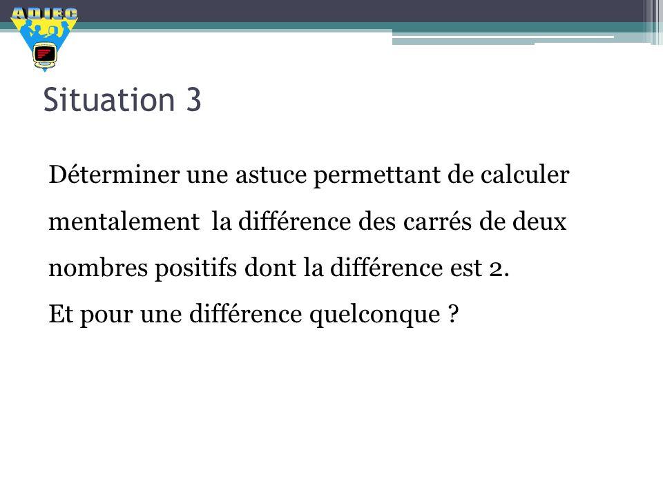 Situation 3 Déterminer une astuce permettant de calculer mentalement la différence des carrés de deux nombres positifs dont la différence est 2. Et po