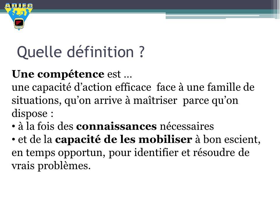 Quelle définition ? Une compétence est … une capacité daction efficace face à une famille de situations, quon arrive à maîtriser parce quon dispose :