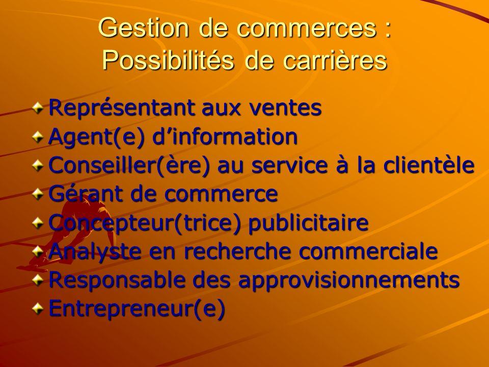 Gestion de commerces : Possibilités de carrières Représentant aux ventes Agent(e) dinformation Conseiller(ère) au service à la clientèle Gérant de commerce Concepteur(trice) publicitaire Analyste en recherche commerciale Responsable des approvisionnements Entrepreneur(e)