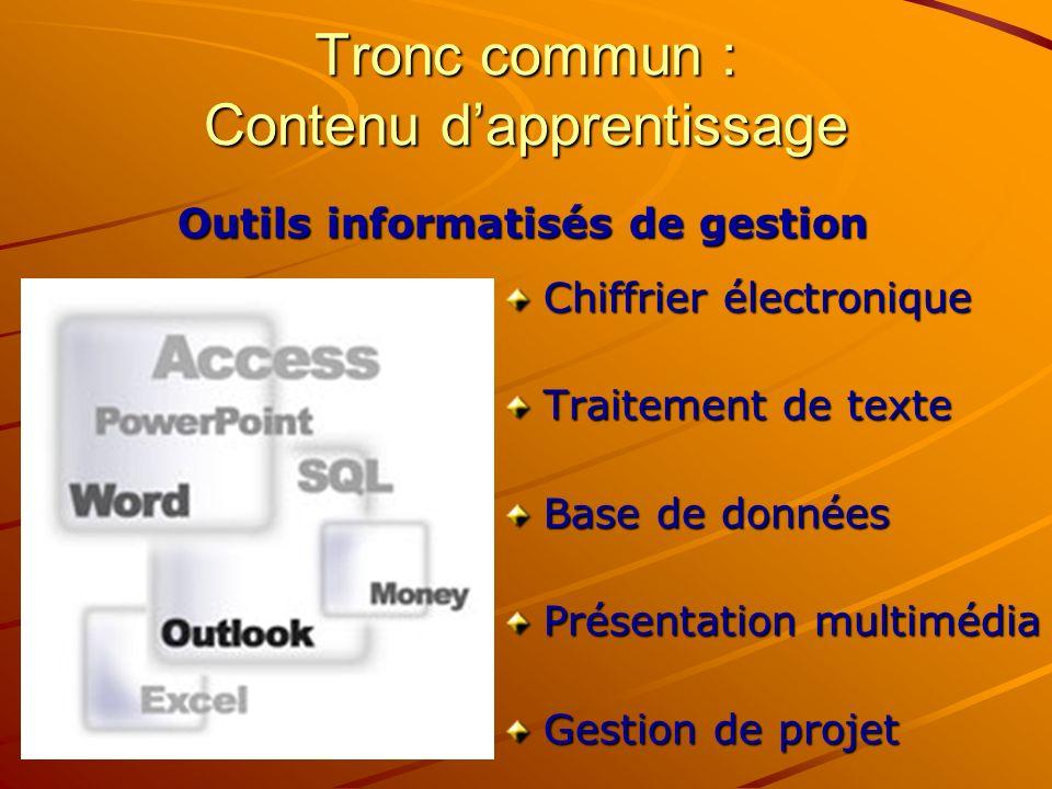 Tronc commun : Contenu dapprentissage Chiffrier électronique Traitement de texte Base de données Présentation multimédia Gestion de projet Outils informatisés de gestion
