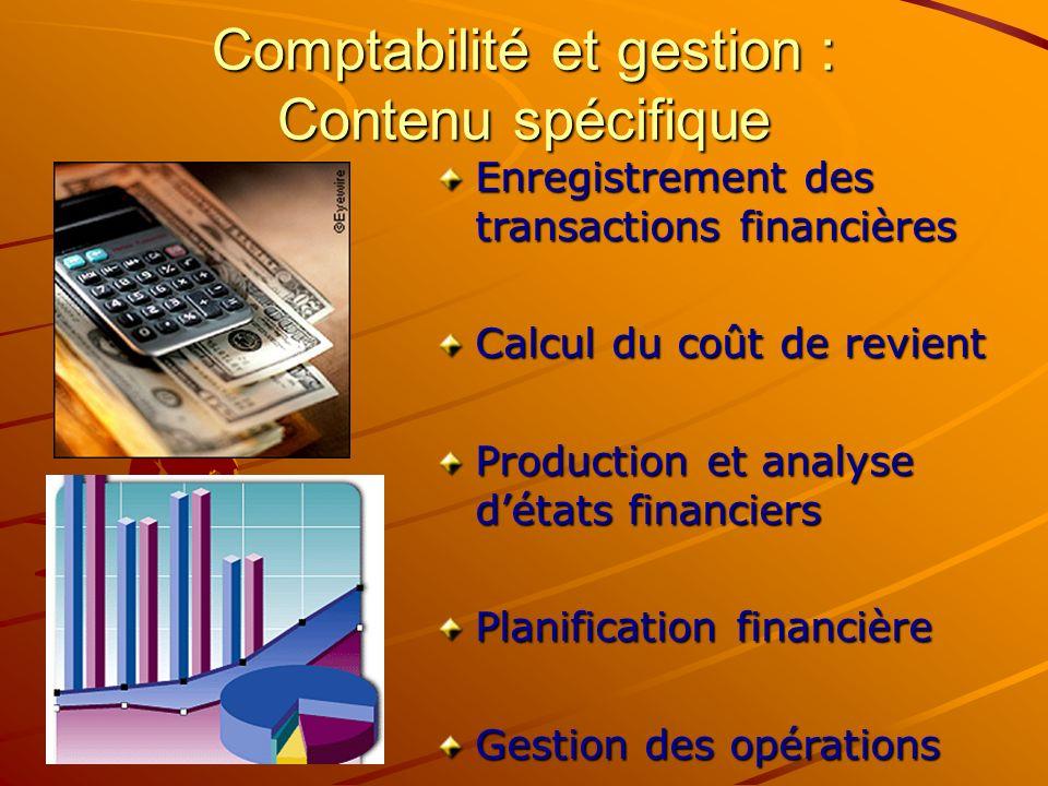 Comptabilité et gestion : Contenu spécifique Enregistrement des transactions financières Calcul du coût de revient Production et analyse détats financiers Planification financière Gestion des opérations