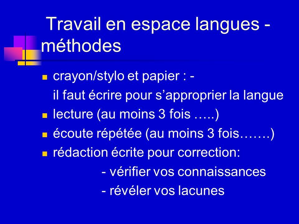 Travail en espace langues - méthodes crayon/stylo et papier : - il faut écrire pour sapproprier la langue lecture (au moins 3 fois …..) écoute répétée (au moins 3 fois…….) rédaction écrite pour correction: - vérifier vos connaissances - révéler vos lacunes