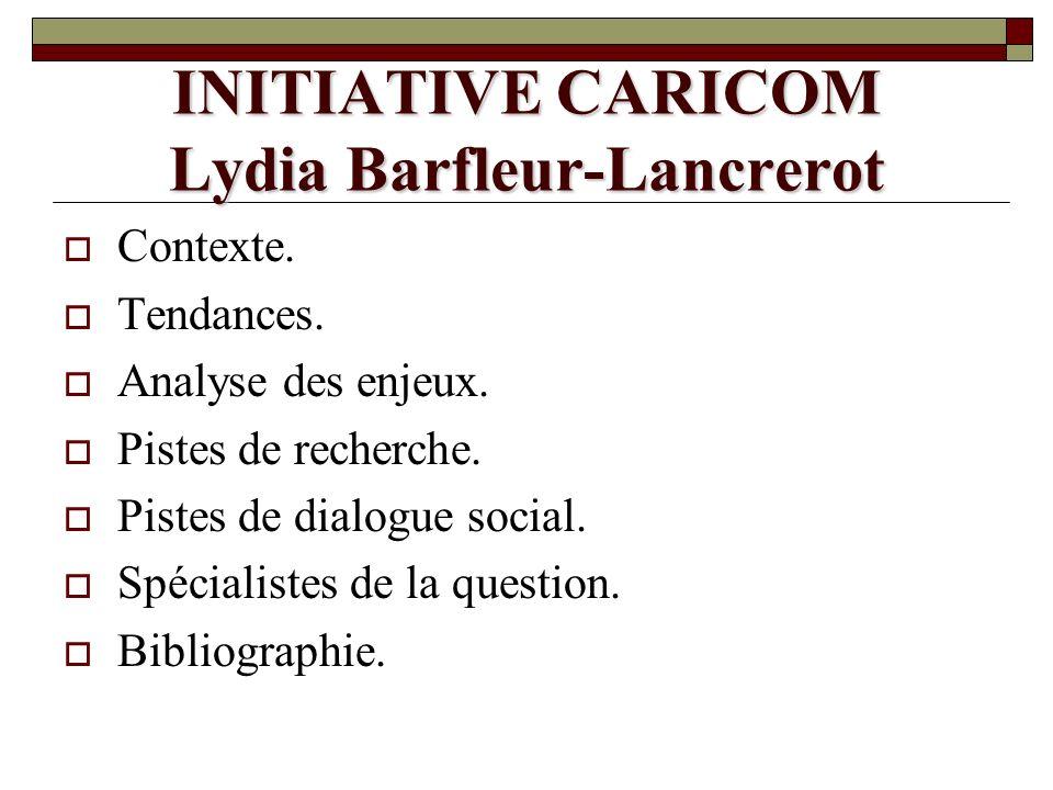 INITIATIVE CARICOM Lydia Barfleur-Lancrerot Contexte. Tendances. Analyse des enjeux. Pistes de recherche. Pistes de dialogue social. Spécialistes de l