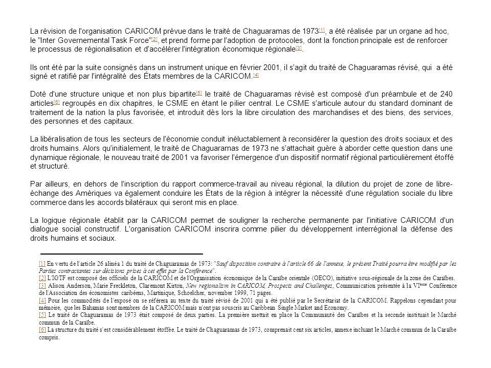 La révision de l organisation CARICOM prévue dans le traité de Chaguaramas de 1973 [1], a été réalisée par un organe ad hoc, le Inter Governemental Task Force [2], et prend forme par l adoption de protocoles, dont la fonction principale est de renforcer le processus de régionalisation et d accélérer l intégration économique régionale [3].