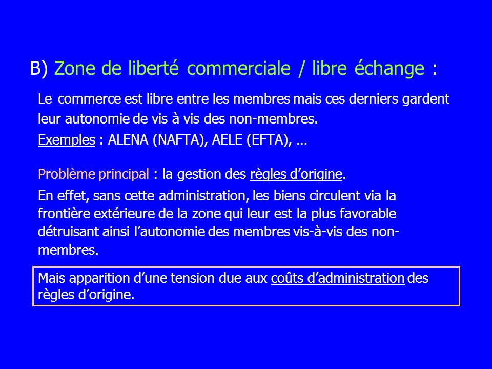 Le commerce est libre entre les membres mais ces derniers gardent leur autonomie de vis à vis des non-membres. Exemples : ALENA (NAFTA), AELE (EFTA),