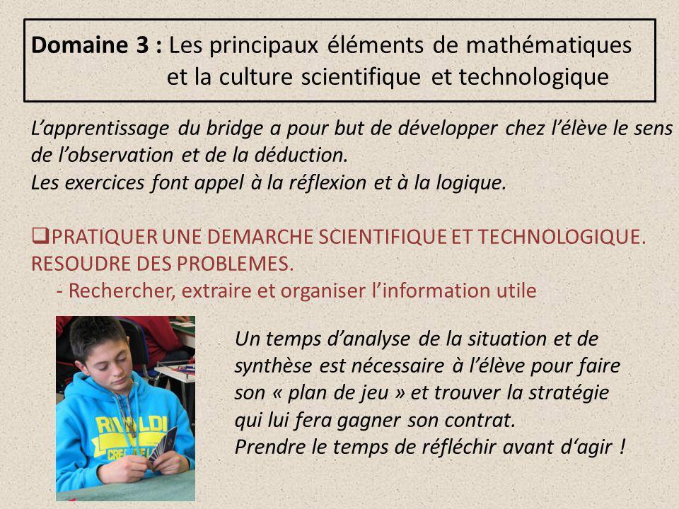 Domaine 3 : Les principaux éléments de mathématiques et la culture scientifique et technologique Lapprentissage du bridge a pour but de développer chez lélève le sens de lobservation et de la déduction.