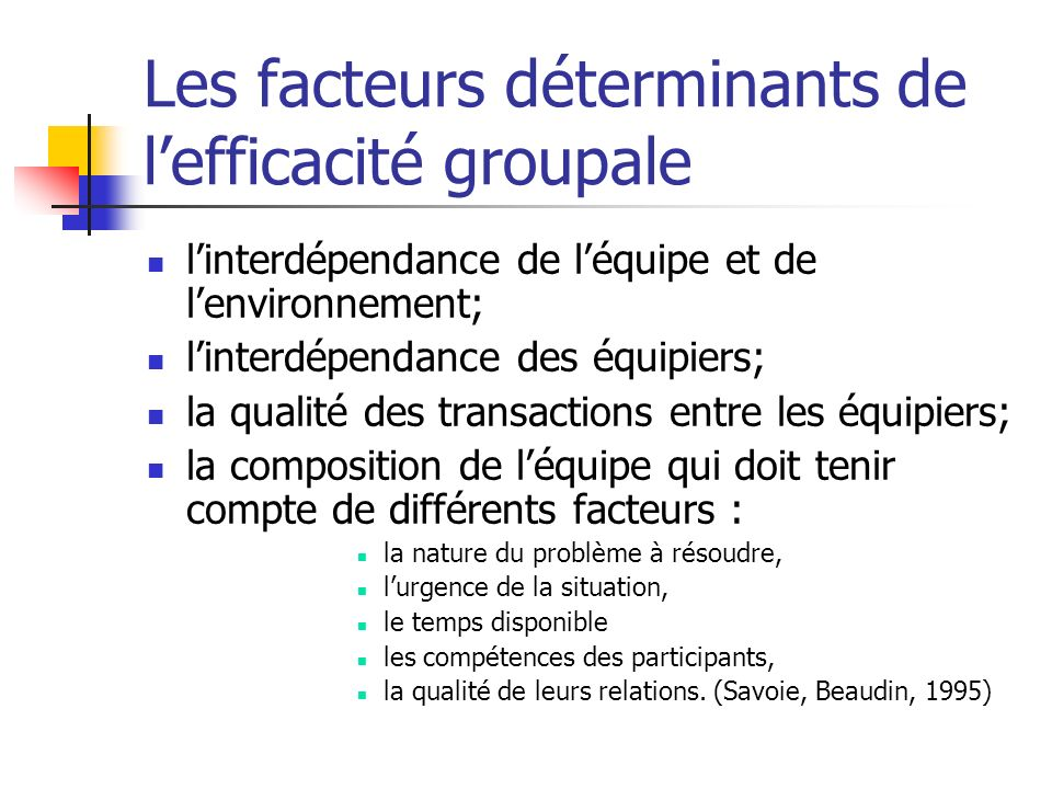Les facteurs déterminants de lefficacité groupale linterdépendance de léquipe et de lenvironnement; linterdépendance des équipiers; la qualité des tra