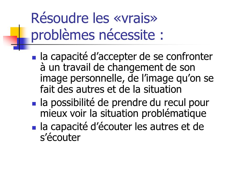 Résoudre les «vrais» problèmes nécessite : la capacité daccepter de se confronter à un travail de changement de son image personnelle, de limage quon
