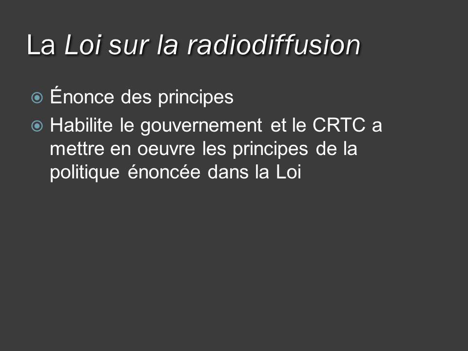 La Loi sur la radiodiffusion Énonce des principes Habilite le gouvernement et le CRTC a mettre en oeuvre les principes de la politique énoncée dans la Loi
