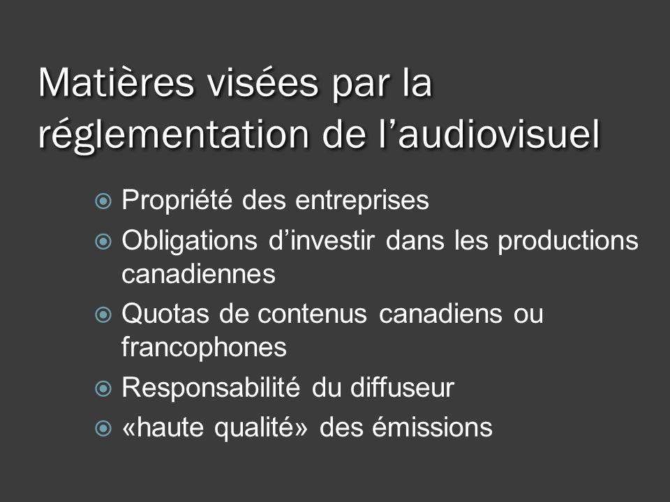 Matières visées par la réglementation de laudiovisuel Propriété des entreprises Obligations dinvestir dans les productions canadiennes Quotas de contenus canadiens ou francophones Responsabilité du diffuseur «haute qualité» des émissions