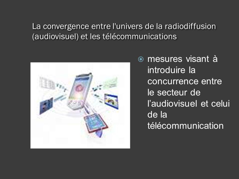 La convergence entre l univers de la radiodiffusion (audiovisuel) et les télécommunications mesures visant à introduire la concurrence entre le secteur de laudiovisuel et celui de la télécommunication