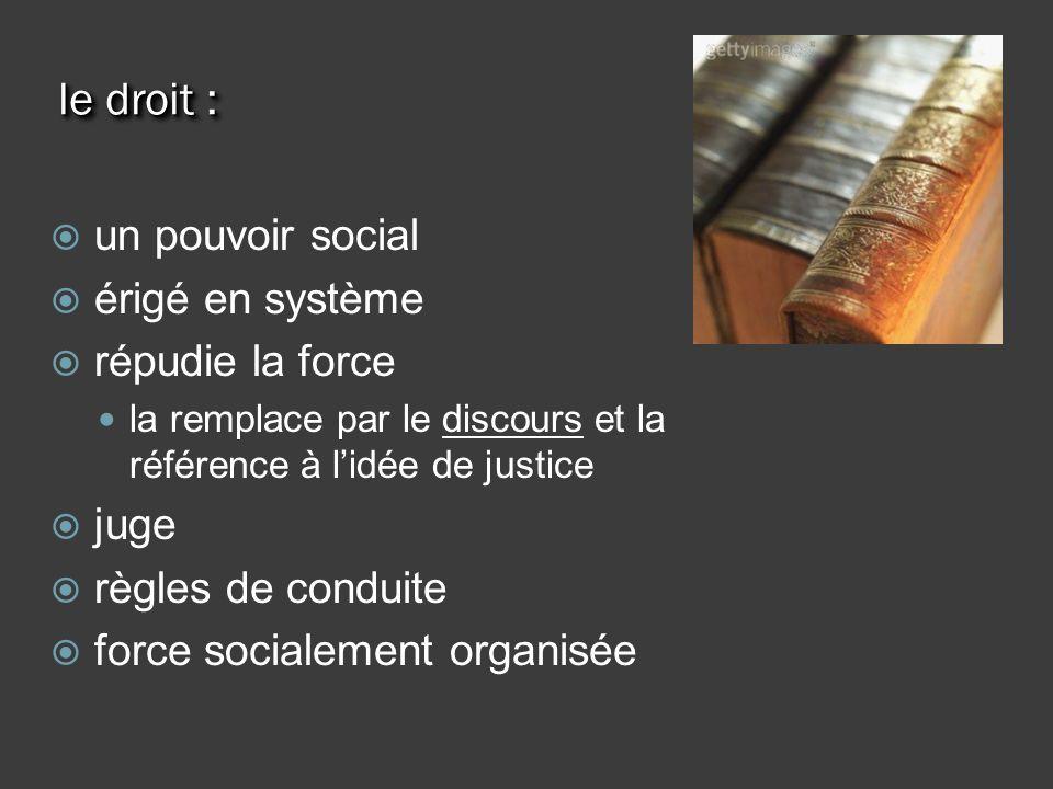 le droit : un pouvoir social érigé en système répudie la force la remplace par le discours et la référence à lidée de justice juge règles de conduite force socialement organisée